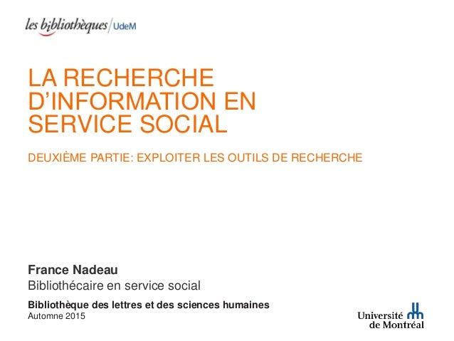 LA RECHERCHE D'INFORMATION EN SERVICE SOCIAL DEUXIÈME PARTIE: EXPLOITER LES OUTILS DE RECHERCHE France Nadeau Bibliothécai...