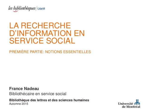 LA RECHERCHE D'INFORMATION EN SERVICE SOCIAL PREMIÈRE PARTIE: NOTIONS ESSENTIELLES France Nadeau Bibliothécaire en service...
