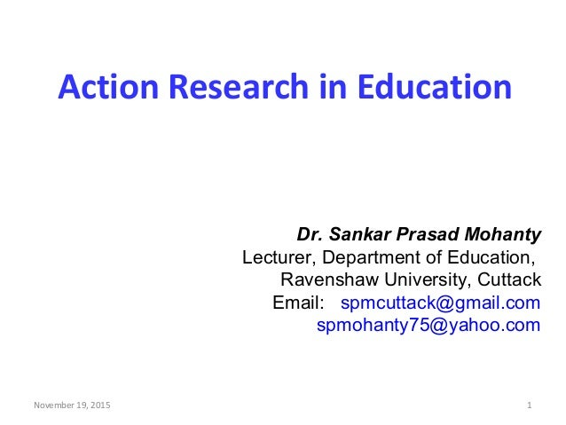 Action Research in Education Dr. Sankar Prasad Mohanty Lecturer, Department of Education, Ravenshaw University, Cuttack Em...