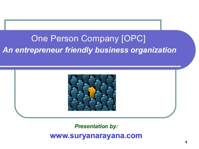 1 Presentation by: www.suryanarayana.com One Person Company [OPC] An entrepreneur friendly business organization