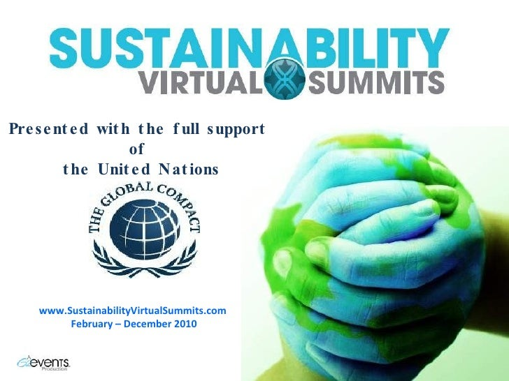 Presented with the full support  of  the United Nations www.SustainabilityVirtualSummits.com  February – December 2010