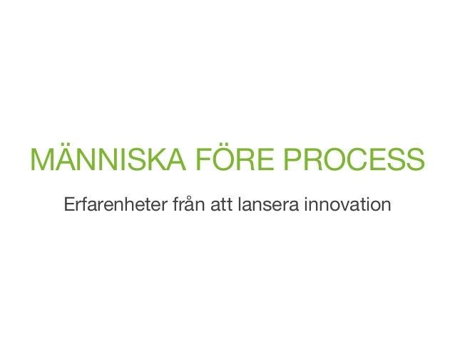 MÄNNISKA FÖRE PROCESS Erfarenheter från att lansera innovation