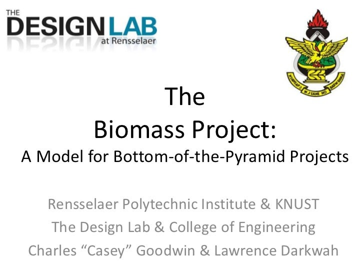 The Biomass Project:A Model for Bottom-of-the-Pyramid Projects<br />Rensselaer Polytechnic Institute & KNUST<br />The Desi...