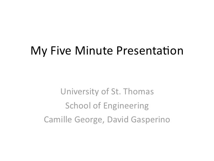 My	  Five	  Minute	  Presenta/on      University	  of	  St.	  Thomas        School	  of	  Engineering   Camille	  George,	...