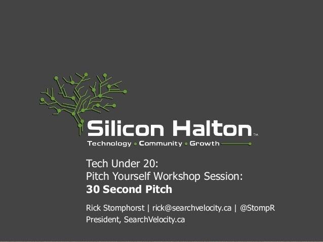 Tech Under 20: Pitch Yourself Workshop Session: 30 Second Pitch Rick Stomphorst | rick@searchvelocity.ca | @StompR Preside...