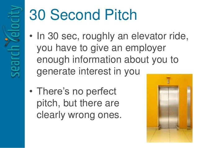 30 Second Pitch • In 30 sec, roughly an elevator ride, you have to give an employer enough information about you to genera...