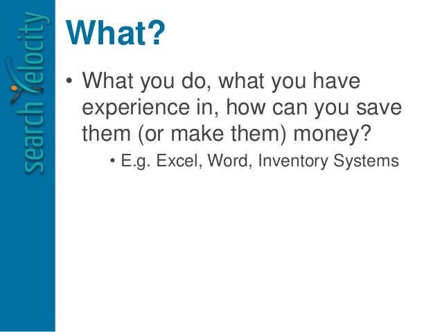 What? • What you do, what you have experience in, how can you save them (or make them) money? • E.g. Excel, Word, Inventor...