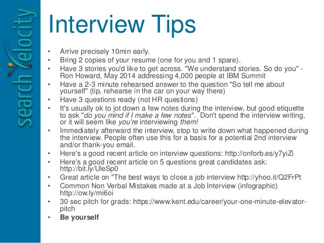 Interview Tips • Arrive precisely 10min early. • Bring 2 copies of your resume (one for you and 1 spare). • Have 3 stories...