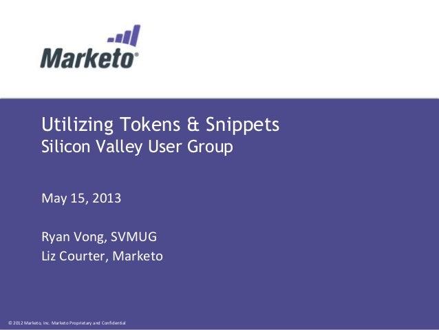 © 2012 Marketo, Inc. Marketo Proprietary and ConfidentialUtilizing Tokens & SnippetsSilicon Valley User GroupMay 15, 2013R...