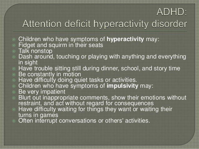  Children who have symptoms of hyperactivity may:  Fidget and squirm in their seats  Talk nonstop  Dash around, touchi...