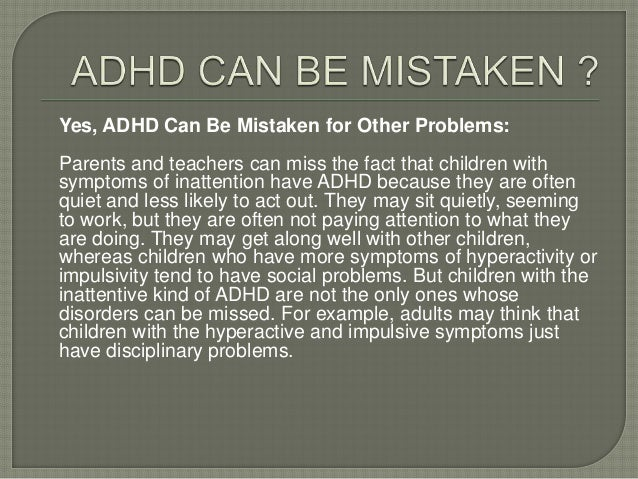 Yes, ADHD Can Be Mistaken for Other Problems: Parents and teachers can miss the fact that children with symptoms of inatte...