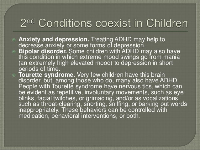  Anxiety and depression. Treating ADHD may help to decrease anxiety or some forms of depression.  Bipolar disorder. Some...