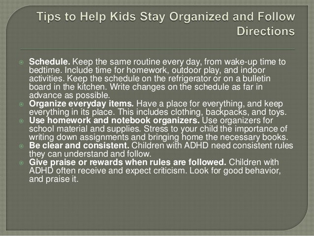  Schedule. Keep the same routine every day, from wake-up time to bedtime. Include time for homework, outdoor play, and in...