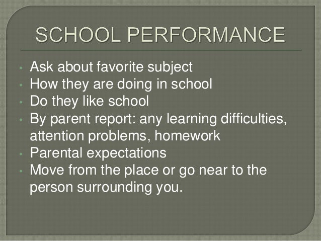 • Ask about favorite subject • How they are doing in school • Do they like school • By parent report: any learning difficu...