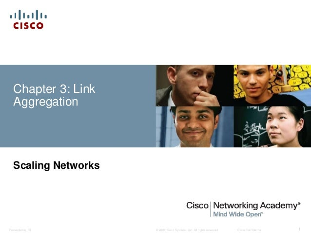 © 2008 Cisco Systems, Inc. All rights reserved. Cisco ConfidentialPresentation_ID 1 Chapter 3: Link Aggregation Scaling Ne...