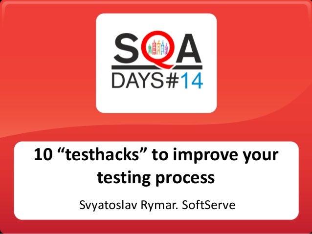 "10 ""testhacks"" to improve your testing process Svyatoslav Rymar. SoftServe"