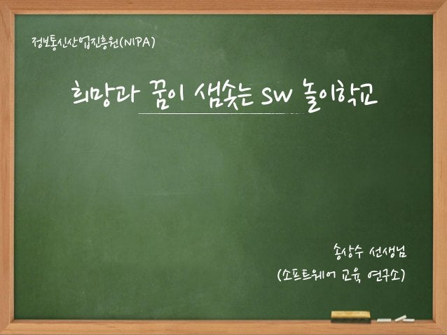 희망과 꿈이 샘솟는 sw 놀이학교 정보통신산업진흥원(NIPA) 송상수 선생님 (소프트웨어 교육 연구소)