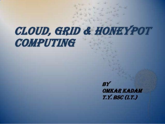 CLOUD, GRID & HONEYPOTCOMPUTING              BY              OMKAR KADAM              T.Y. Bsc (I.T.)
