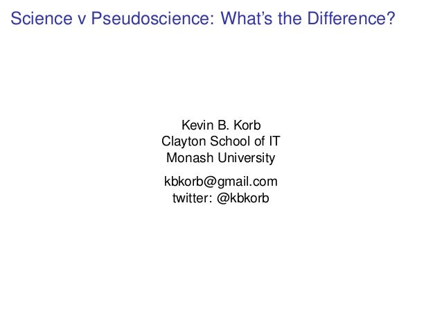 Science v Pseudoscience: What's the Difference? Kevin B. Korb Clayton School of IT Monash University kbkorb@gmail.com twit...