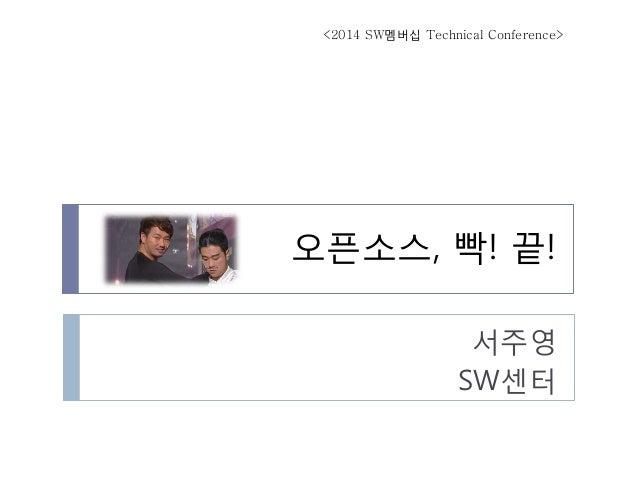 오픈소스, 빡! 끝!  서주영  SW센터  <2014 SW멤버십 Technical Conference>