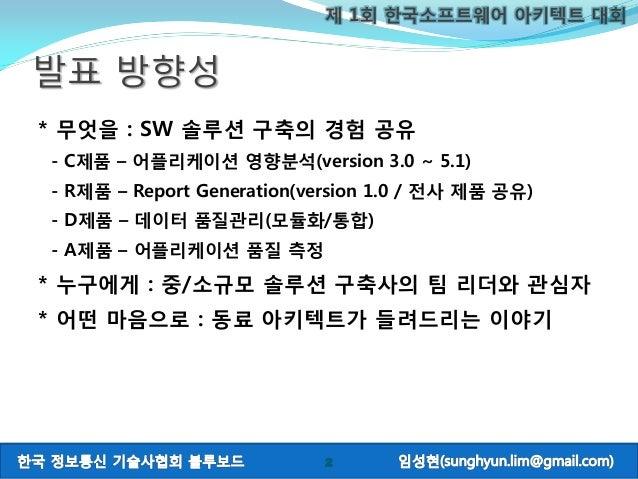 제 1회 한국소프트웨어 아키텍트 대회 * 무엇을 : SW 솔루션 구축의 경험 공유 - C제품 – 어플리케이션 영향분석(version 3.0 ~ 5.1) - R제품 – Report Generation(version 1.0...