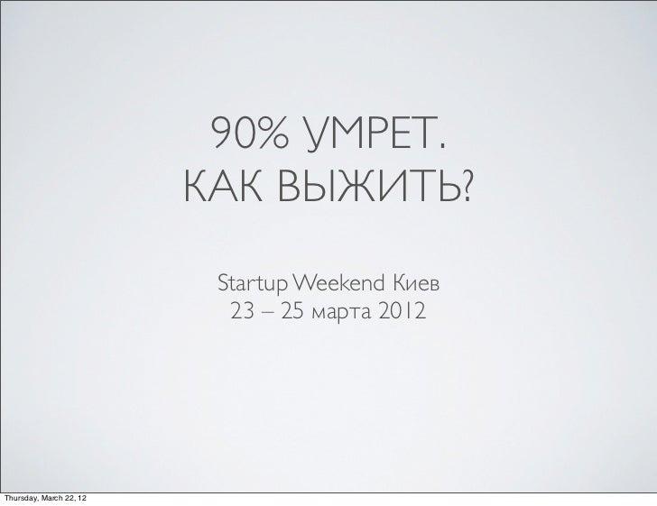 90% УМРЕТ.                         КАК ВЫЖИТЬ?                          Startup Weekend Киев                           23 ...