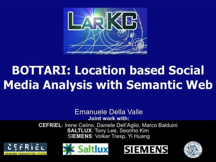 BOTTARI: Location based Social Media Analysis with Semantic Web Emanuele Della Valle Joint work with: CEFRIEL : Irene Celi...