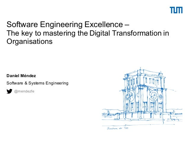 Daniel Méndez Software & Systems Engineering Software Engineering Excellence – The key to mastering the Digital Transforma...
