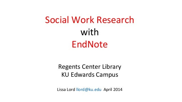 Social Work Research with EndNote Regents Center Library KU Edwards Campus Lissa Lord llord@ku.edu April 2014