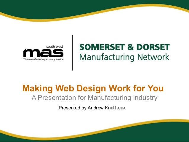 Making Web Design Work for You A Presentation for Manufacturing Industry Presented by Andrew Knutt AIBA