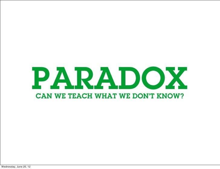 PARADOX                         CAN WE TEACH WHAT WE DON'T KNOW?Wednesday, June 20, 12