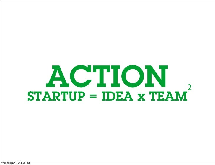 ACTION                    STARTUP = IDEA x TEAM                                            2Wednesday, June 20, 12