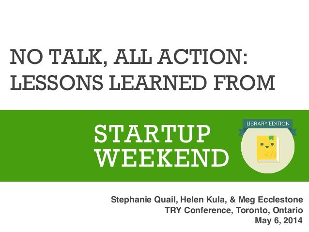 NO TALK, ALL ACTION: LESSONS LEARNED FROM          STARTUP WEEKEND Stephanie Quail, Helen Kula, & Meg Ecclestone !...