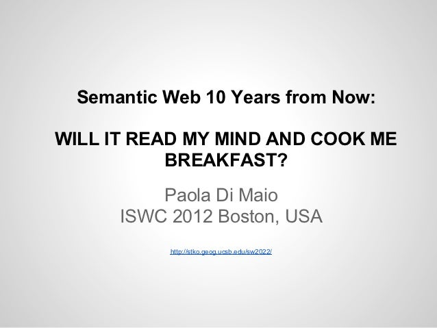 Semantic Web 10 Years from Now:WILL IT READ MY MIND AND COOK ME           BREAKFAST?          Paola Di Maio      ISWC 2012...