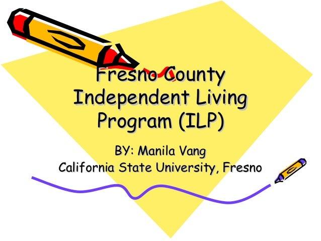 Fresno CountyFresno County Independent LivingIndependent Living Program (ILP)Program (ILP) BY: Manila VangBY: Manila Vang ...