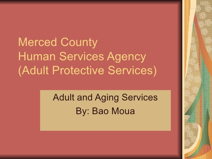 Merced County  Human Services Agency (Adult Protective Services) Adult and Aging Services By: Bao Moua