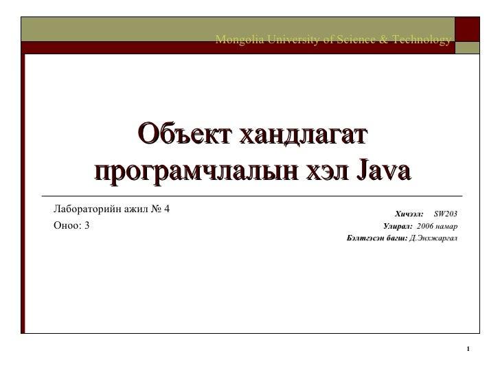 Объект хандлагат програмчлалын хэл  Java Хичээл :  SW203 Улирал :  2006  намар Бэлтгэсэн багш :   Д.Энхжаргал Mongolia Uni...