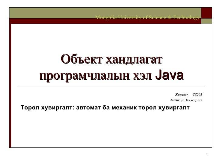 Объект хандлагат програмчлалын хэл  Java Хичээл :  C S203 Багш :   Д.Энхжаргал Төрөл хувиргалт: автомат ба механик төрөл х...