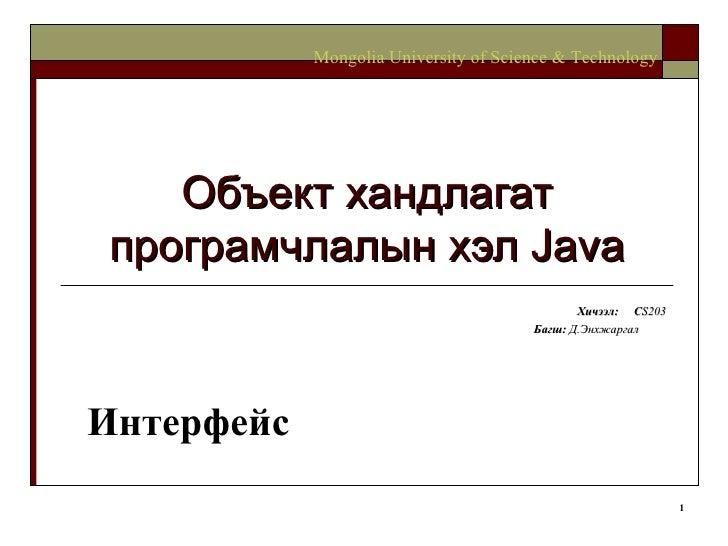 Объект хандлагат програмчлалын хэл  Java Хичээл :  C S203 Багш :   Д.Энхжаргал   Mongolia University of Science & Technolo...