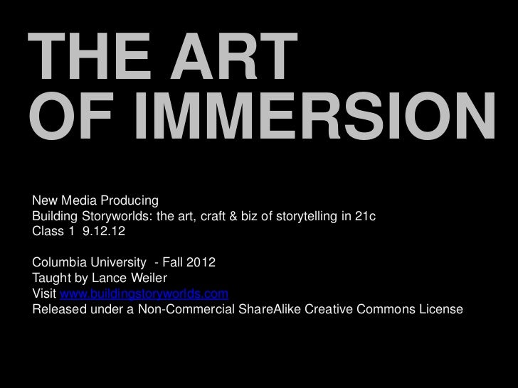 THE ARTOF IMMERSIONNew Media ProducingBuilding Storyworlds: the art, craft & biz of storytelling in 21cClass 1 9.12.12Colu...