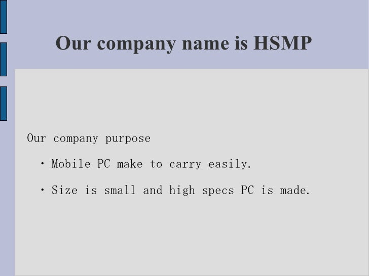 Our company name is HSMP Our company purpose ・ Mobile PC make to carry easily. ・ Size is small and high specs PC is made.