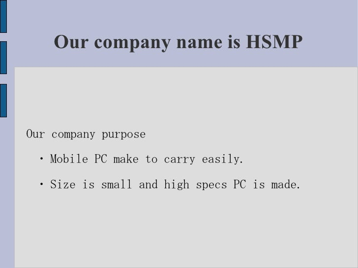 Our company name is HSMP    Our company purpose  ・ Mobile PC make to carry easily.  ・ Size is small and high specs PC is m...