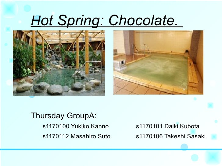 Hot Spring: Chocolate.     Thursday GroupA:   s1170100 Yukiko Kanno    s1170101 Daiki Kubota   s1170112 Masahiro Suto   s1...