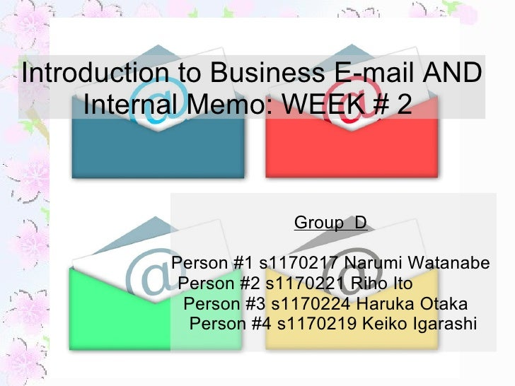 Introduction to Business E-mail AND Internal Memo: WEEK # 2  Group  D   Person #1 s1170217 Narumi Watanabe  Person #2 s117...