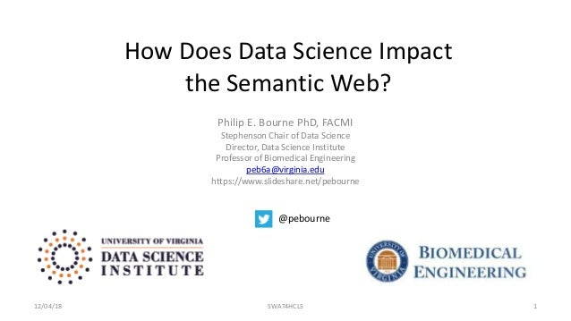 How Does Data Science Impact the Semantic Web? Philip E. Bourne PhD, FACMI Stephenson Chair of Data Science Director, Data...