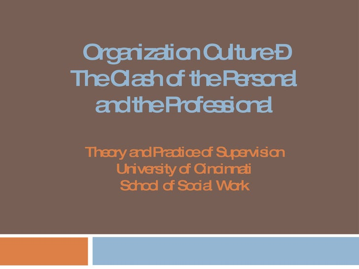 Organization Culture – The Clash of the Personal and the Professional Theory and Practice of Supervision University of Cin...