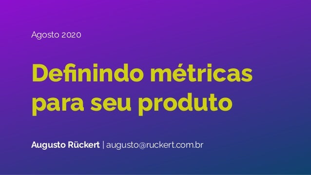 Definindo métricas para seu produto Augusto Rückert | augusto@ruckert.com.br Agosto 2020
