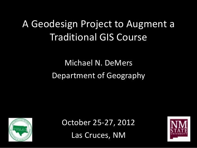 A Geodesign Project to Augment a     Traditional GIS Course         Michael N. DeMers      Department of Geography        ...