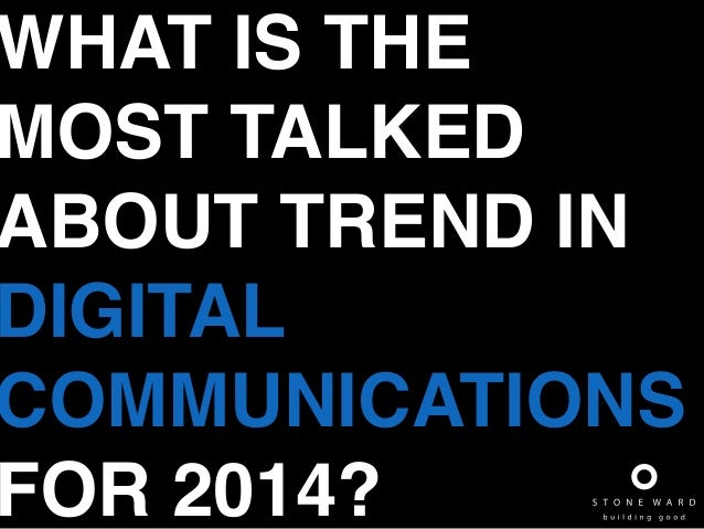WHAT IS THE MOST TALKED ABOUT TREND IN DIGITAL! COMMUNICATIONS FOR 2014?