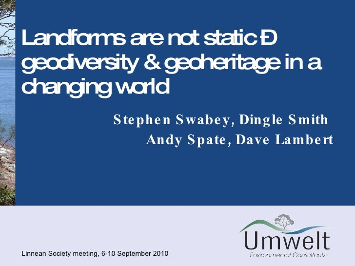 Landforms are not static – geodiversity & geoheritage in a changing world Stephen Swabey, Dingle Smith  Andy Spate, Dave L...